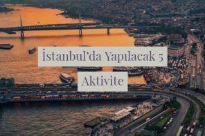 İstanbul'da Yapılacak En Güzel 5 Aktivite